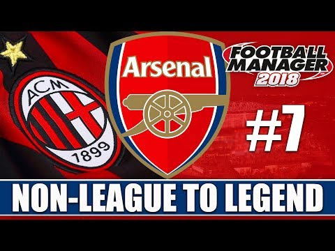 Non-League to Legend FM18 | ARSENAL | Part 7 | MILAN | Football Manager 2018