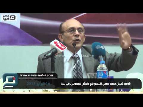 مصر العربية | شاهد تحليل محمد صبحى لفيديو ذبح داعش للمصريين فى ليبيا
