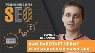 Как работает SERM? Зачем нужен репутационный маркетинг? Как работать с репутацией в сети интернет?