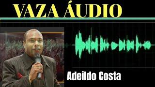 🔥 Vaza OUTRO ÁUDIO REVELADOR do PASTOR ADEILDO COSTA FICOU COMPLICADO PARA ELE
