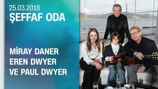 Miray Daner, Eren Dwyer ve Paul Dwyer Şeffaf Oda'ya konuk oldu -  25.03.2018 Pazar