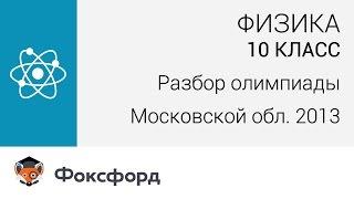 Физика. 10 класс. Разбор олимпиады Московской области по физике. Центр онлайн-обучения «Фоксфорд»