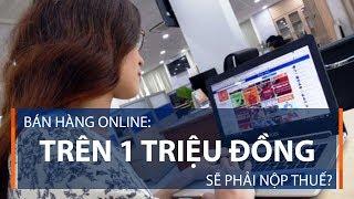 Bán hàng online: Trên 1 triệu đồng sẽ phải nộp thuế? | VTC1