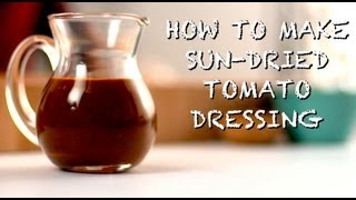 How To Make Sun-Dried Tomato Dressing