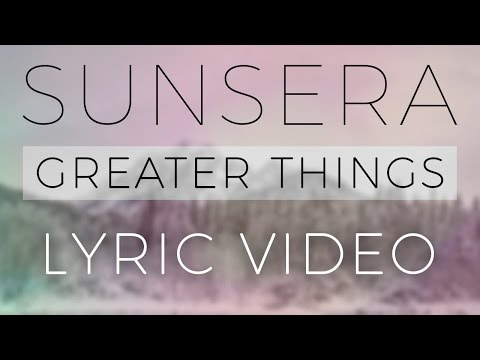 Sunsera - Greater Things (Lyric Video)