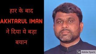 Akhtarul Iman आए सामने, हार के बावजूद पार्टी वर्कर्स को दीया हौसला