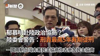 郁慕明赴陸政治協商? 陸委會警告:刑責最高5年有期徒刑