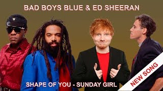 Shape Of You - Sunday Girl, Ed Sheeran & Bad Boys Blue