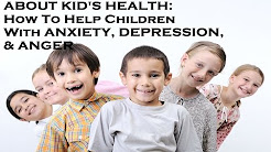About Kids Health: How To Help Children With Anxiety, Depression, and Anger Issues