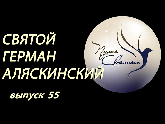Святой Герман Аляскинский.  Путь Святых.  Выпуск 55.