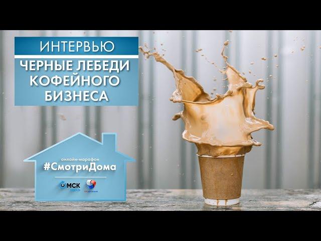 #СмотриДома | Черные лебеди кофейного бизнеса | Интервью (2020)