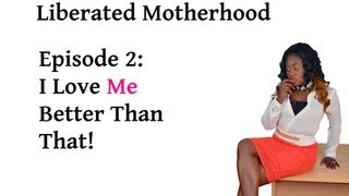 Liberated Motherhood- EP 02 I Love Me Better Than That!