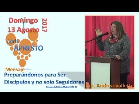 Domingo 13-08-2017. Pra. Andrea Vallette. Preparándonos para Ser Discípulos y no solo Seguidores