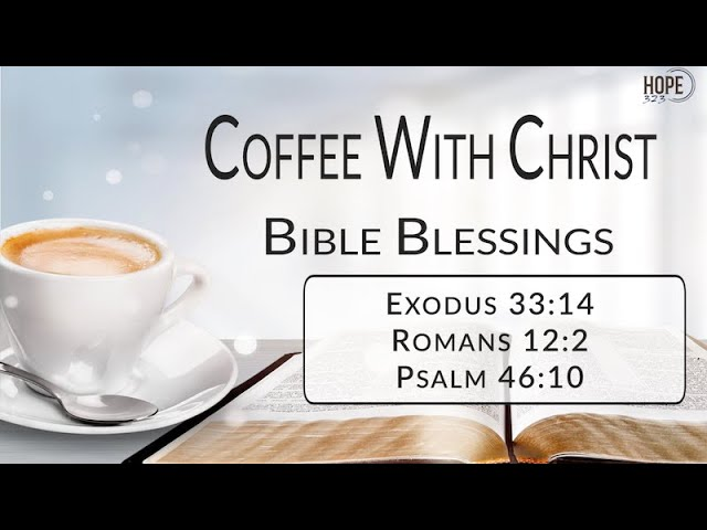Coffee with Christ: Bible Blessings - Exodus 33:14; Romans 12:2; Psalm 46:10 (Episode 1: Part 4)