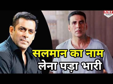 जानिए क्यों Akshay को Salman Khan का नाम लेना पड़ा भारी