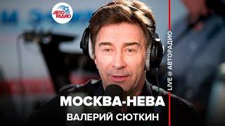 Валерий Сюткин - Москва-Нева (#LIVE Авторадио)