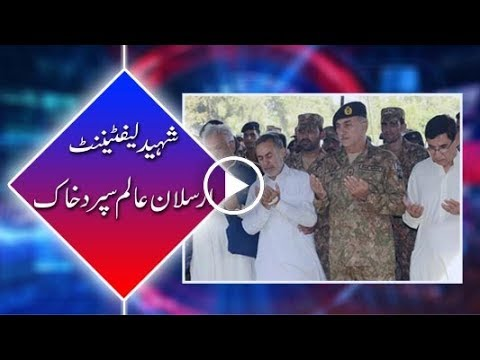 Lt Arsalan Alam Shaheed buried with full military honors in native village.