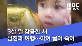 3살 딸 감금한 채 남친과 여행…아이 굶어 죽어 (2020.07.09/뉴스데스크/MBC)
