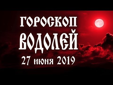 Гороскоп на сегодня 27 июня 2019 года Водолей ♒ Что нам готовят звёзды в этот день