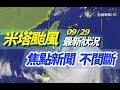 【完整公開】LIVE 09/29米塔颱風 最新狀況 焦點新聞 不間斷