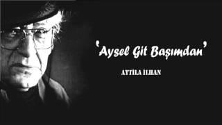 Attila İlhan - Aysel Git Başımdan !