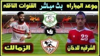 شاهد مباراة الزمالك والشرقية اليوم 2019/12/4 في كأس مصر والقنوات الناقلة بث مباشر