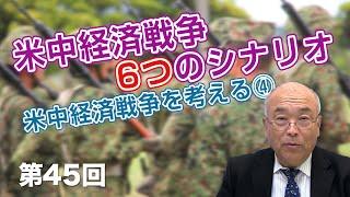 米中経済戦争6つのシナリオ 米中経済戦争を考える④【CGS 福山隆 日本の軍事 第45回】