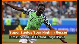 Nigeria News Today: Nigeria vs Iceland: Super Eagles Win; Ahmed Musa Bangs Double (22/06/18)