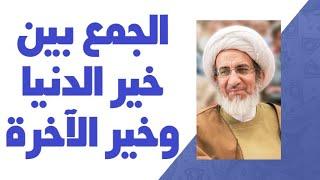 الجمع بين خير الدنيا وخير الآخرة - الشيخ حبيب الكاظمي