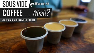 Sous Vide COFFEE...What!? including CUBAN Coffee and VIETNAMESE Coffee