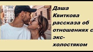 даша Квиткова рассказа об отношениях  с экс-холостяком