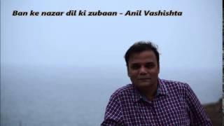 Ban ke nazar dil ki zubaan Anil Vashishta