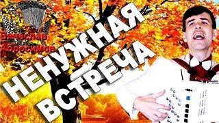 НЕНУЖНАЯ ВСТРЕЧА  - поет баянист Вячеслав Абросимов (авторская песня)