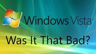 Was Windows Vista Really That Bad?