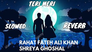 Teri Meri (Slowed And Reverb) - Rahat Fateh Ali Khan | Shreya Ghoshal | Use headphone