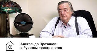 Александр Проханов о Русском пространстве