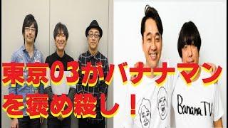 とにかく、バナナマンを褒めまくりの後輩芸人の東京03 東京03から見たバ...