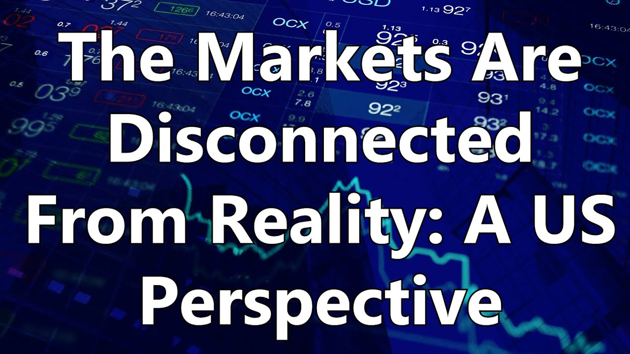 The Markets Are Disconnected From Reality: A US Perspective