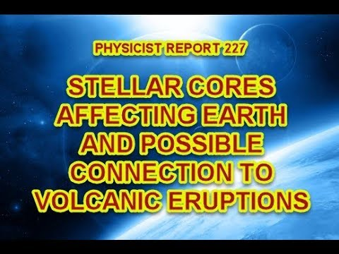 PHYSICIST REPORT 227: STELLAR CORES AFFECTING EARTH AND POSSIBLE CONNECTION TO VOLCANIC ERUPTIONS