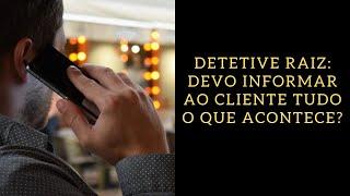 Detetive Raiz: devo informar ao cliente tudo o que acontece?