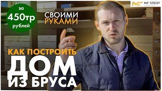 Как построить дом СВОИМИ РУКАМИ за 450 000 рублей ИЗ БРУСА???