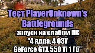 Тест PlayerUnknown's Battlegrounds запуск на слабом ПК (4 ядра, 4 ОЗУ, GeForce GTX 550 Ti 1 Гб)