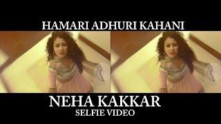 Hamari Adhuri Kahani (Selfie Video) - Neha Kakkar