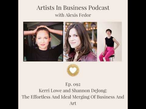 Ep. 092- Kerri Lowe and Shannon DeJong: The Effortless And Ideal Merging Of Business And Art