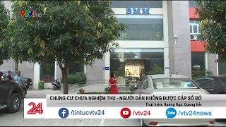 Chung cư chưa nghiệm thu, người dân không được cấp sổ đỏ | VTV24