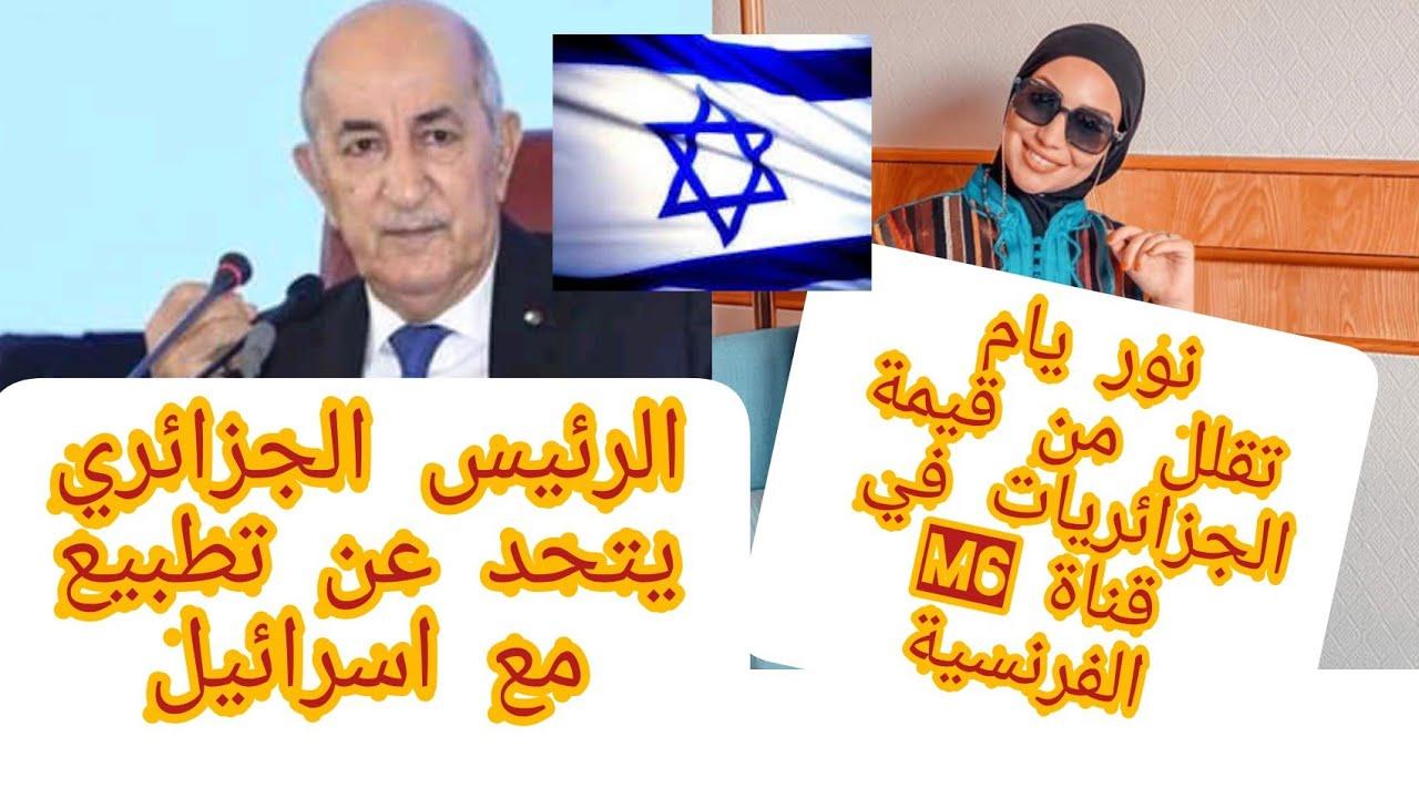 نور يام تقلل من قيمة الجزائريات في قناة M6الفرنسية و الرئيس الجزائري يتحدث عن تطبيع مع اسرائيل