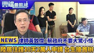 律師黃致傑:蔡政府不要大驚小怪 陸居住證10天2萬人申請 台生搶首辦|雲端最前線 EP443精華