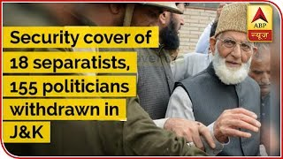 Security Cover Of 18 Separatists, 155 Political Persons Withdrawn In J&K | ABP News
