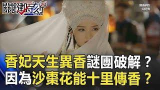 最美香妃「天生異香」謎團破解!? 因為特愛「沙棗花」能十里傳香!? 關鍵時刻 20181005-3 劉燦榮