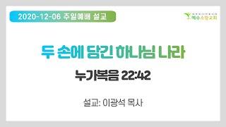 """2020 12 06 주일예배설교 """"두 손에 담…"""